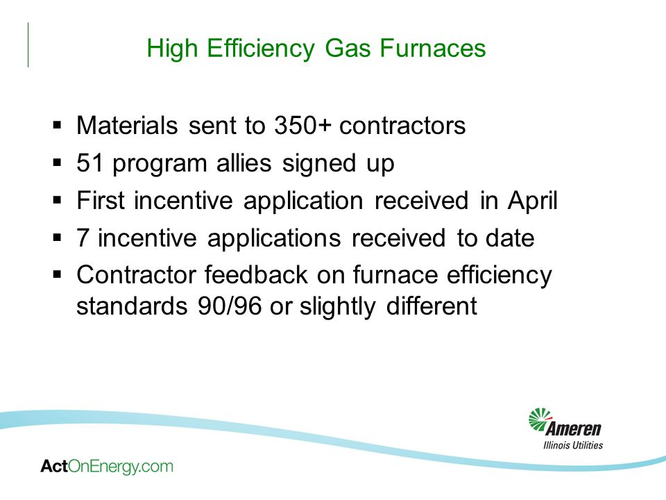 High Efficiency Gas Furnaces Materials sent to 350+ contractors 51 program allies signed up First incentive application received in April 7 incentive applications received to date Contractor feedback on furnace efficiency standards 90/96 or slightly different