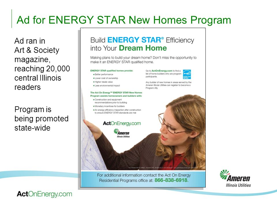 Ad for ENERGY STAR New Homes Program Ad ran in Art & Society magazine, reaching 20,000 central Illinois readers Program is being promoted state-wide