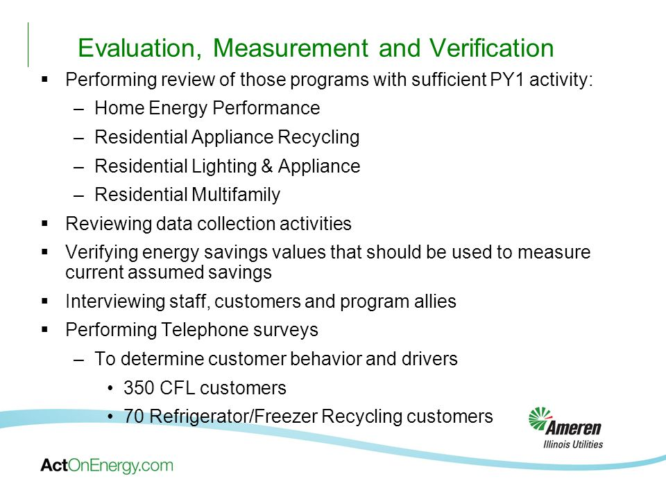 Evaluation, Measurement and Verification Performing review of those programs with sufficient PY1 activity: –Home Energy Performance –Residential Appliance Recycling –Residential Lighting & Appliance –Residential Multifamily Reviewing data collection activities Verifying energy savings values that should be used to measure current assumed savings Interviewing staff, customers and program allies Performing Telephone surveys –To determine customer behavior and drivers 350 CFL customers 70 Refrigerator/Freezer Recycling customers