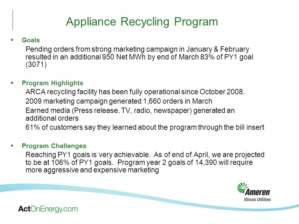 Goals Pending orders from strong marketing campaign in January & February resulted in an additional 950 Net MWh by end of March 83% of PY1 goal (3071) Program Highlights ARCA recycling facility has been fully operational since October 2008.