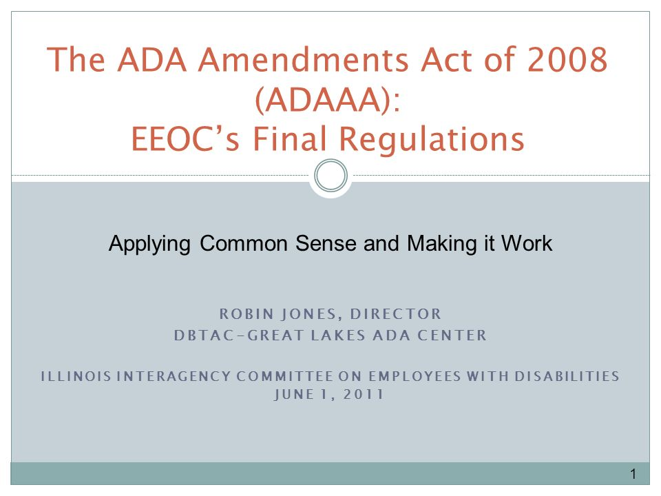 ROBIN JONES, DIRECTOR DBTAC-GREAT LAKES ADA CENTER ILLINOIS INTERAGENCY COMMITTEE ON EMPLOYEES WITH DISABILITIES JUNE 1, 2011 The ADA Amendments Act of 2008 (ADAAA): EEOCs Final Regulations 1 Applying Common Sense and Making it Work