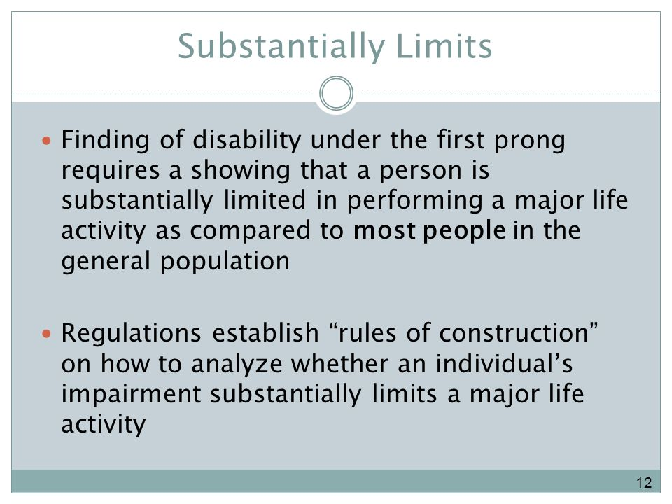 Substantially Limits Finding of disability under the first prong requires a showing that a person is substantially limited in performing a major life activity as compared to most people in the general population Regulations establish rules of construction on how to analyze whether an individuals impairment substantially limits a major life activity 12