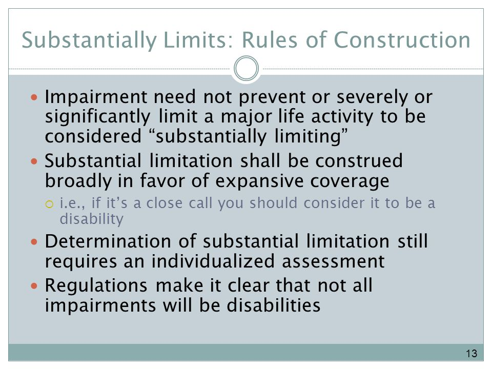 Substantially Limits: Rules of Construction Impairment need not prevent or severely or significantly limit a major life activity to be considered substantially limiting Substantial limitation shall be construed broadly in favor of expansive coverage i.e., if its a close call you should consider it to be a disability Determination of substantial limitation still requires an individualized assessment Regulations make it clear that not all impairments will be disabilities 13