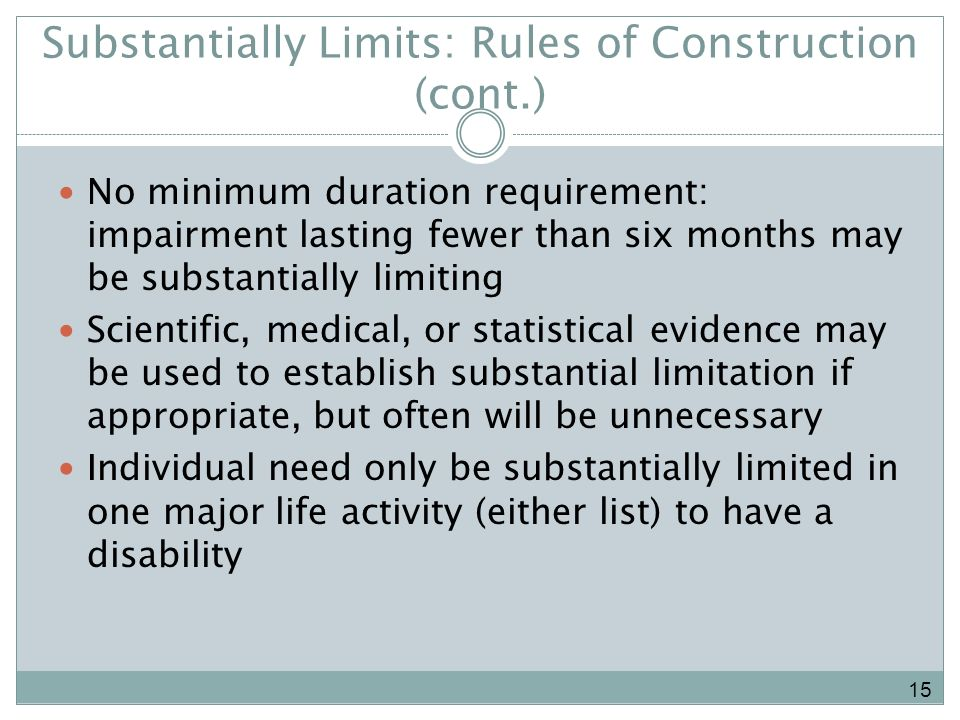 Substantially Limits: Rules of Construction (cont.) No minimum duration requirement: impairment lasting fewer than six months may be substantially limiting Scientific, medical, or statistical evidence may be used to establish substantial limitation if appropriate, but often will be unnecessary Individual need only be substantially limited in one major life activity (either list) to have a disability 15