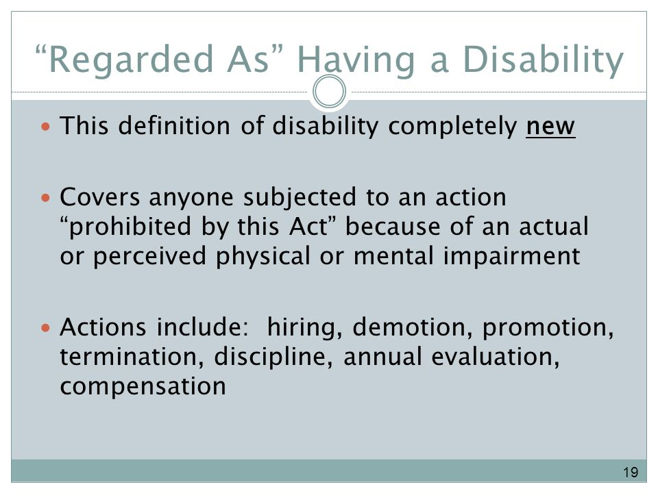 Regarded As Having a Disability This definition of disability completely new Covers anyone subjected to an action prohibited by this Act because of an actual or perceived physical or mental impairment Actions include: hiring, demotion, promotion, termination, discipline, annual evaluation, compensation 19