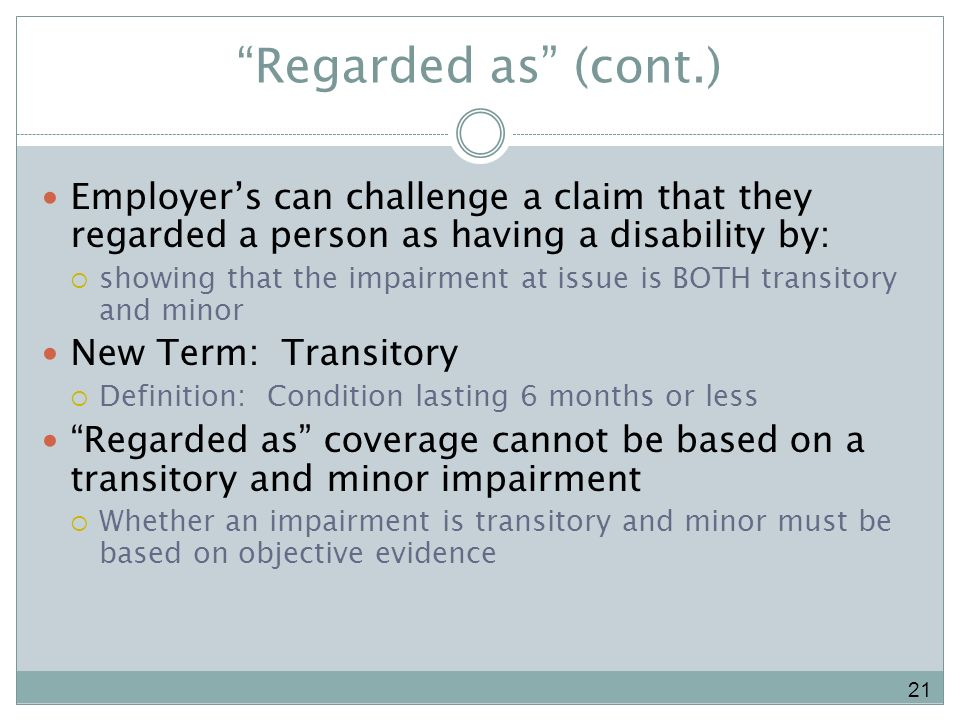 Regarded as (cont.) Employers can challenge a claim that they regarded a person as having a disability by: showing that the impairment at issue is BOTH transitory and minor New Term: Transitory Definition: Condition lasting 6 months or less Regarded as coverage cannot be based on a transitory and minor impairment Whether an impairment is transitory and minor must be based on objective evidence 21