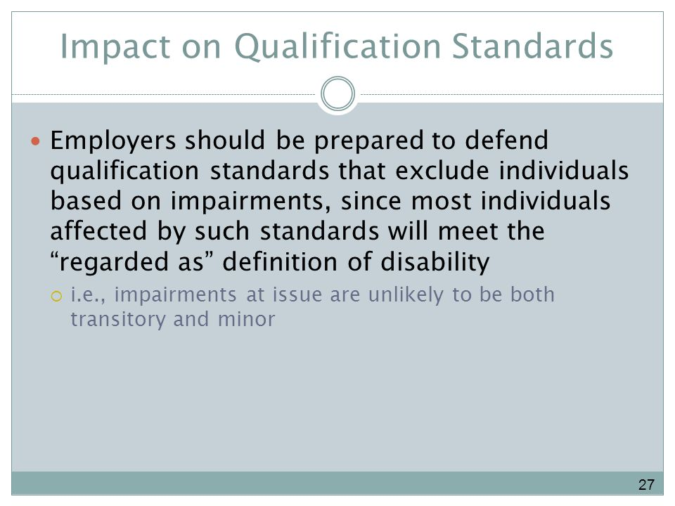 Impact on Qualification Standards Employers should be prepared to defend qualification standards that exclude individuals based on impairments, since most individuals affected by such standards will meet the regarded as definition of disability i.e., impairments at issue are unlikely to be both transitory and minor 27