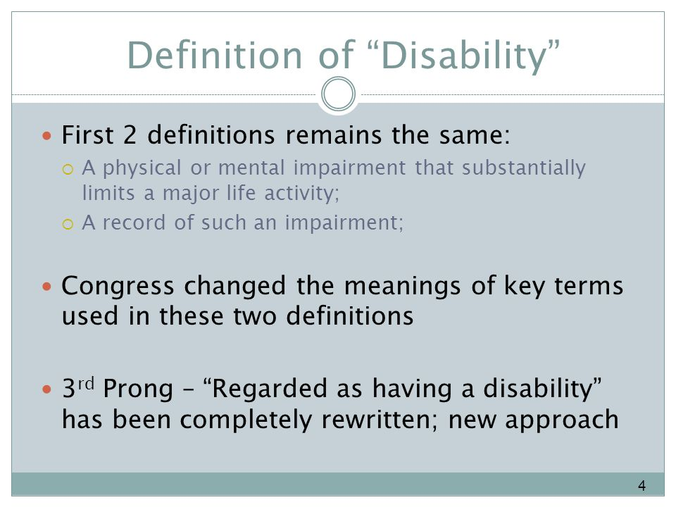 Definition of Disability First 2 definitions remains the same: A physical or mental impairment that substantially limits a major life activity; A record of such an impairment; Congress changed the meanings of key terms used in these two definitions 3 rd Prong – Regarded as having a disability has been completely rewritten; new approach 4
