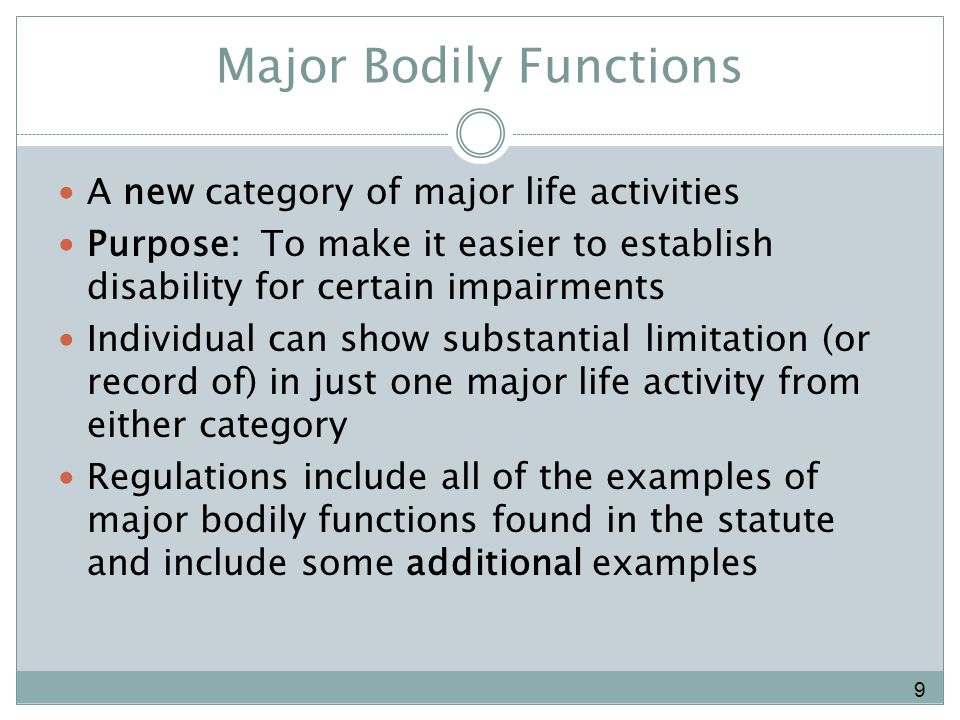 Major Bodily Functions A new category of major life activities Purpose: To make it easier to establish disability for certain impairments Individual can show substantial limitation (or record of) in just one major life activity from either category Regulations include all of the examples of major bodily functions found in the statute and include some additional examples 9