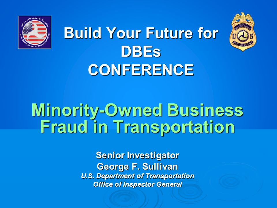 Build Your Future for DBEs CONFERENCE Minority-Owned Business Fraud in Transportation Senior Investigator George F. Sullivan U.S. Department of Transp