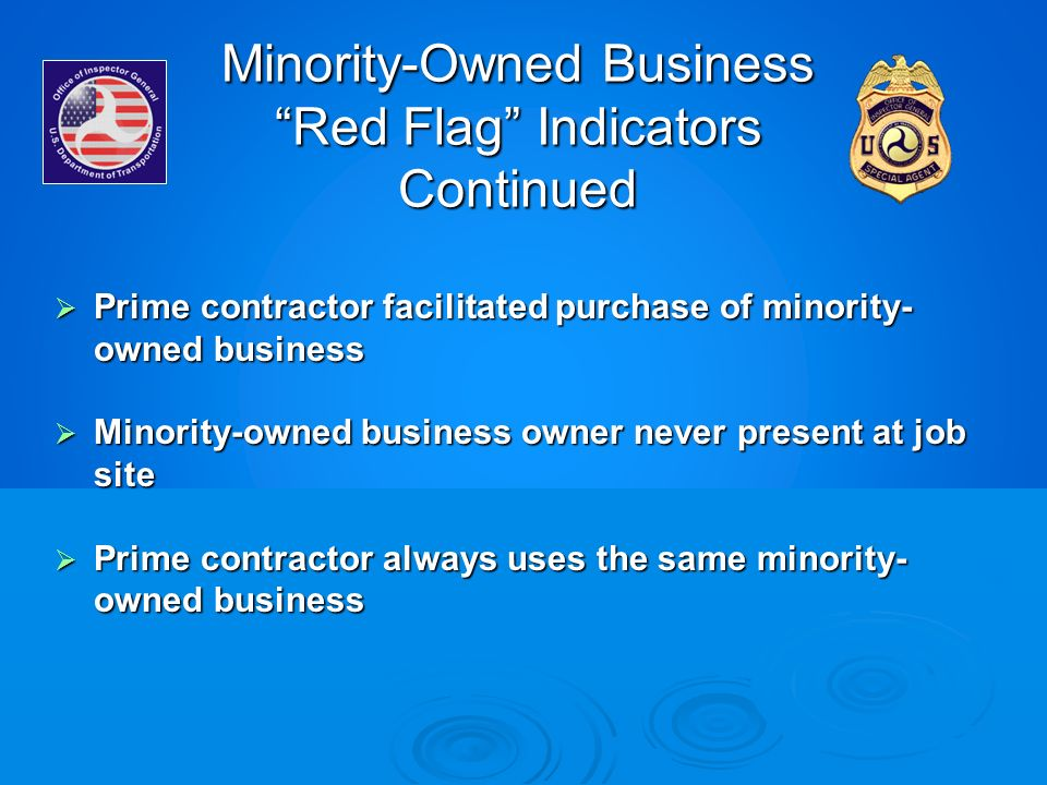 Minority-Owned Business Red Flag Indicators Continued Prime contractor facilitated purchase of minority- owned business Prime contractor facilitated p