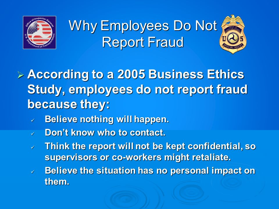 Why Employees Do Not Report Fraud According to a 2005 Business Ethics Study, employees do not report fraud because they: According to a 2005 Business