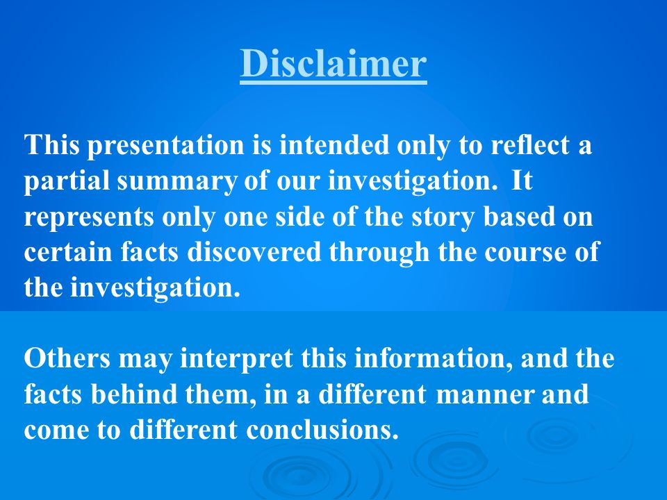 Disclaimer This presentation is intended only to reflect a partial summary of our investigation. It represents only one side of the story based on cer