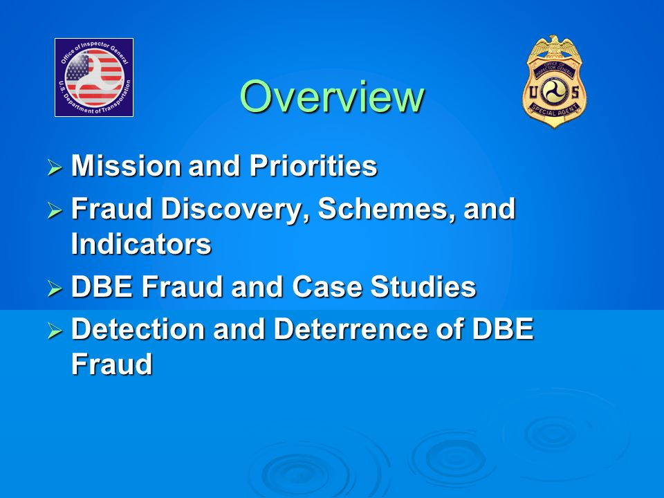 Overview Mission and Priorities Mission and Priorities Fraud Discovery, Schemes, and Indicators Fraud Discovery, Schemes, and Indicators DBE Fraud and