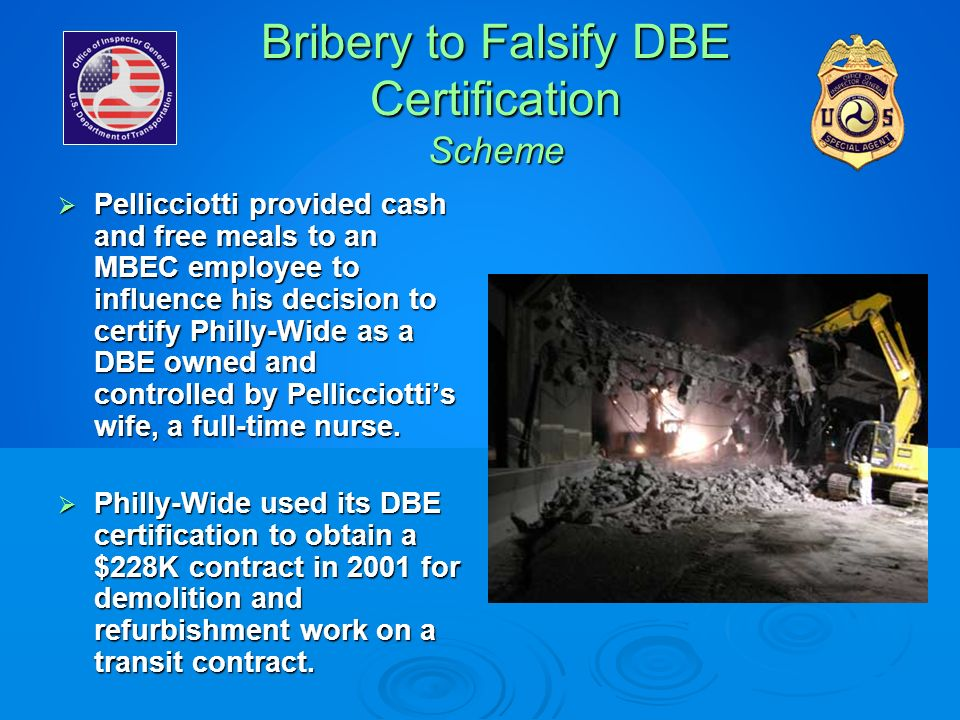 Bribery to Falsify DBE Certification Scheme Pellicciotti provided cash and free meals to an MBEC employee to influence his decision to certify Philly-