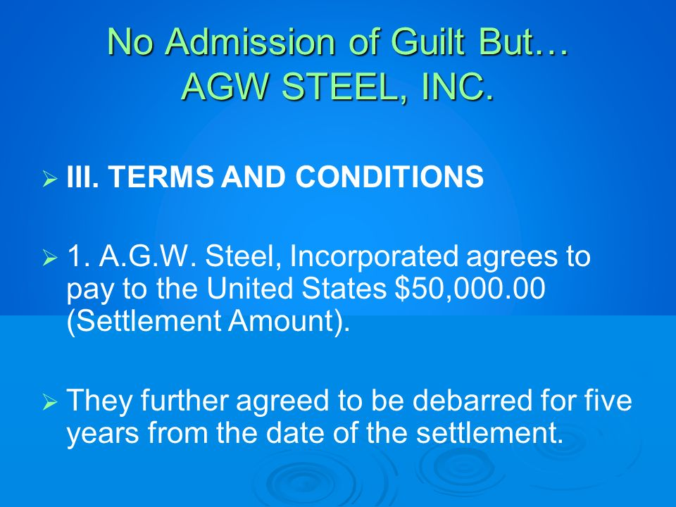 No Admission of Guilt But… AGW STEEL, INC. III. TERMS AND CONDITIONS 1. A.G.W. Steel, Incorporated agrees to pay to the United States $50,000.00 (Sett