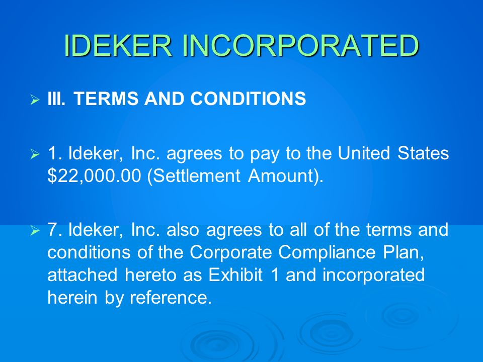 IDEKER INCORPORATED III. TERMS AND CONDITIONS 1. Ideker, Inc. agrees to pay to the United States $22,000.00 (Settlement Amount). 7. Ideker, Inc. also