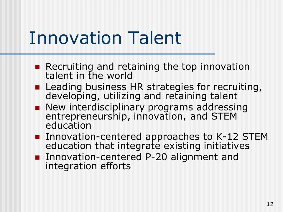 12 Innovation Talent Recruiting and retaining the top innovation talent in the world Leading business HR strategies for recruiting, developing, utilizing and retaining talent New interdisciplinary programs addressing entrepreneurship, innovation, and STEM education Innovation-centered approaches to K-12 STEM education that integrate existing initiatives Innovation-centered P-20 alignment and integration efforts