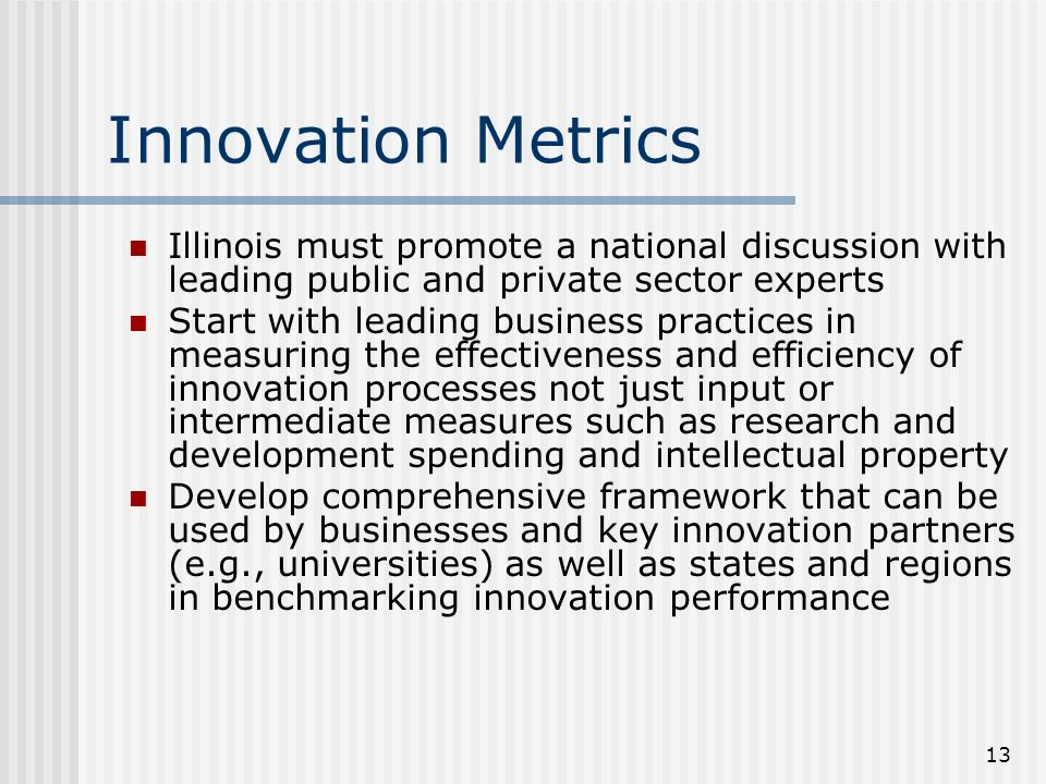 13 Innovation Metrics Illinois must promote a national discussion with leading public and private sector experts Start with leading business practices in measuring the effectiveness and efficiency of innovation processes not just input or intermediate measures such as research and development spending and intellectual property Develop comprehensive framework that can be used by businesses and key innovation partners (e.g., universities) as well as states and regions in benchmarking innovation performance