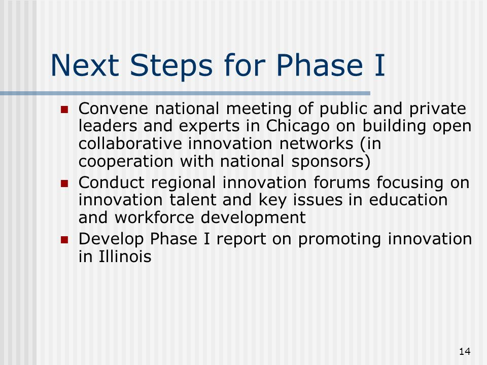 14 Next Steps for Phase I Convene national meeting of public and private leaders and experts in Chicago on building open collaborative innovation networks (in cooperation with national sponsors) Conduct regional innovation forums focusing on innovation talent and key issues in education and workforce development Develop Phase I report on promoting innovation in Illinois