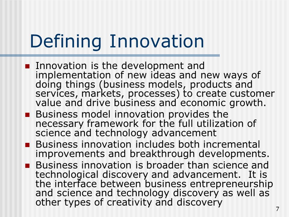 7 Defining Innovation Innovation is the development and implementation of new ideas and new ways of doing things (business models, products and services, markets, processes) to create customer value and drive business and economic growth.