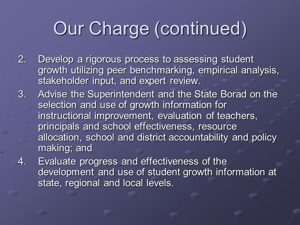 Our Charge (continued) 2.Develop a rigorous process to assessing student growth utilizing peer benchmarking, empirical analysis, stakeholder input, and expert review.