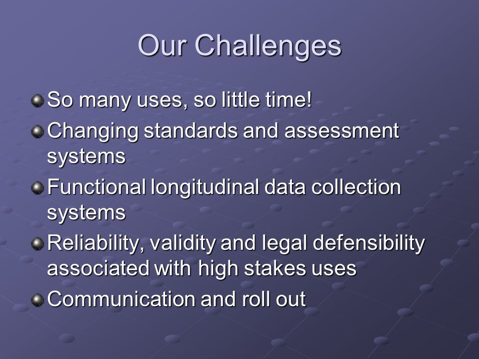 Our Challenges So many uses, so little time! Changing standards and assessment systems Functional longitudinal data collection systems Reliability, va