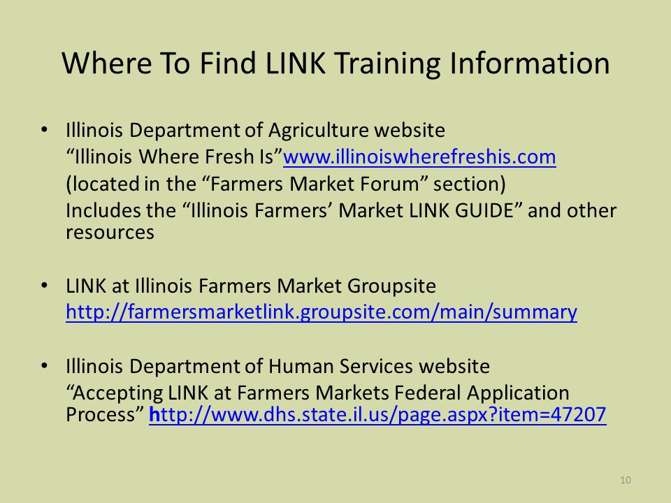10 Where To Find LINK Training Information Illinois Department of Agriculture website Illinois Where Fresh Iswww.illinoiswherefreshis.comwww.illinoiswherefreshis.com (located in the Farmers Market Forum section) Includes the Illinois Farmers Market LINK GUIDE and other resources LINK at Illinois Farmers Market Groupsite http://farmersmarketlink.groupsite.com/main/summary Illinois Department of Human Services website Accepting LINK at Farmers Markets Federal Application Process http://www.dhs.state.il.us/page.aspx item=47207http://www.dhs.state.il.us/page.aspx item=47207