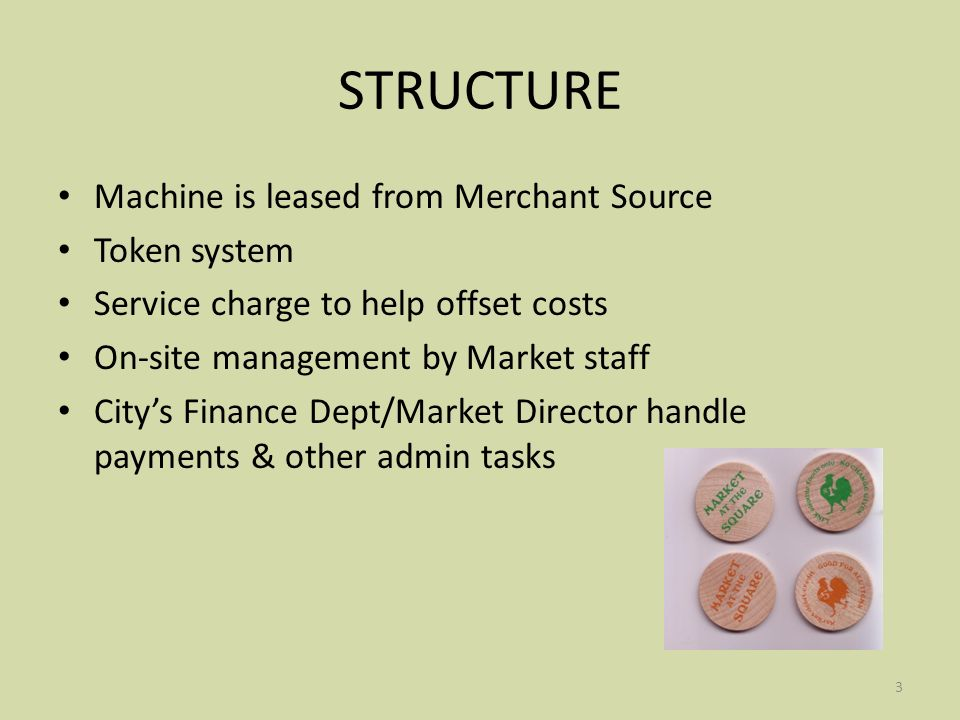 3 STRUCTURE Machine is leased from Merchant Source Token system Service charge to help offset costs On-site management by Market staff Citys Finance Dept/Market Director handle payments & other admin tasks