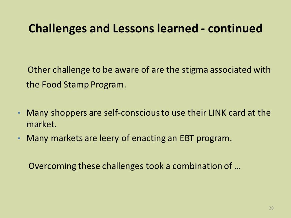 30 Challenges and Lessons learned - continued Other challenge to be aware of are the stigma associated with the Food Stamp Program.