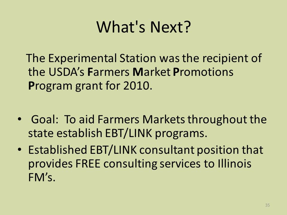35 What's Next? The Experimental Station was the recipient of the USDAs Farmers Market Promotions Program grant for 2010. Goal: To aid Farmers Markets