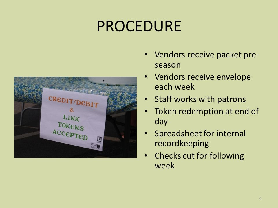 4 PROCEDURE Vendors receive packet pre- season Vendors receive envelope each week Staff works with patrons Token redemption at end of day Spreadsheet for internal recordkeeping Checks cut for following week