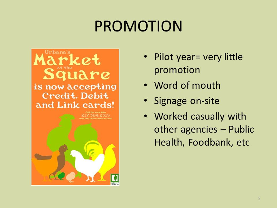 5 PROMOTION Pilot year= very little promotion Word of mouth Signage on-site Worked casually with other agencies – Public Health, Foodbank, etc