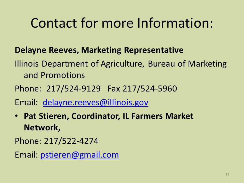 51 Contact for more Information: Delayne Reeves, Marketing Representative Illinois Department of Agriculture, Bureau of Marketing and Promotions Phone: 217/524-9129 Fax 217/524-5960 Email: delayne.reeves@illinois.govdelayne.reeves@illinois.gov Pat Stieren, Coordinator, IL Farmers Market Network, Phone: 217/522-4274 Email: pstieren@gmail.compstieren@gmail.com