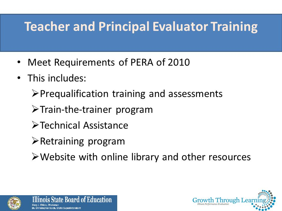 Questions Continue to check www.growththroughlearningillinois.org regularly for more information about our programs:www.growththroughlearningillinois.org – Teacher Evaluator Training and Assessment – Principal Evaluator Training and Assessment – Train-the-Trainer Program – Technical Assistance Review Resources and FAQs available at the ISBE PEAC website at http://www.isbe.net/peac/ http://www.isbe.net/peac/ Submit questions at http://www.growththroughlearningillinois.org/contact/ http://www.growththroughlearningillinois.org/contact/ the FAQ document will be updated on weekly basis.