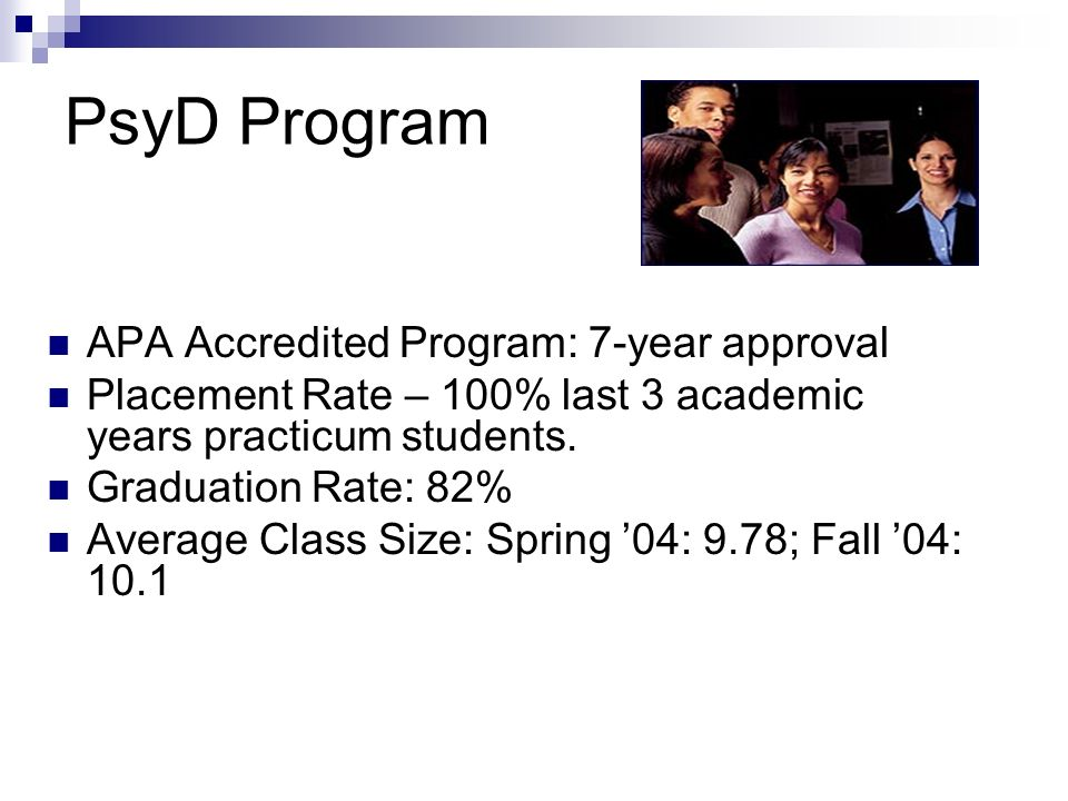PsyD Program APA Accredited Program: 7-year approval Placement Rate – 100% last 3 academic years practicum students. Graduation Rate: 82% Average Clas