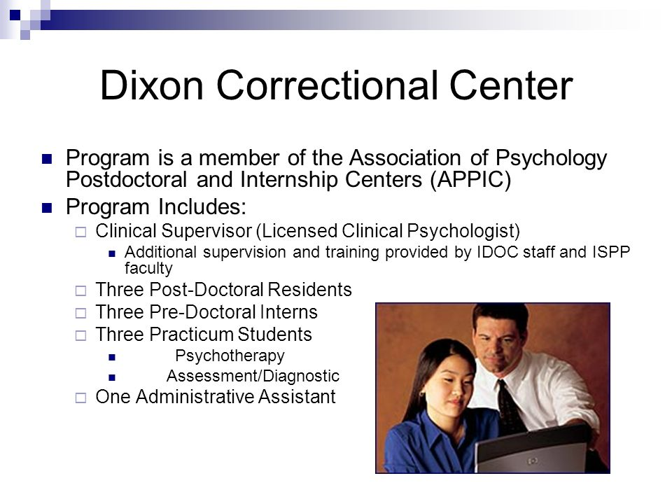 Dwight & Stateville Correctional Program is a member of APPIC Program Includes: One Clinical Supervisor/Program Director Additional supervision and training provided by IDOC staff and ISPP faculty Five Interns Four Practicum Students Psychotherapy Assessment/Diagnostic One Administrative Assistant Trainees Rotate Between Correctional Centers