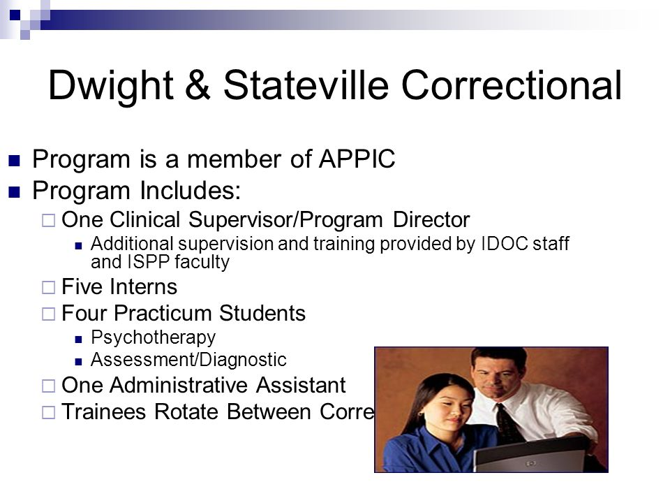 Dwight & Stateville Correctional Program is a member of APPIC Program Includes: One Clinical Supervisor/Program Director Additional supervision and tr