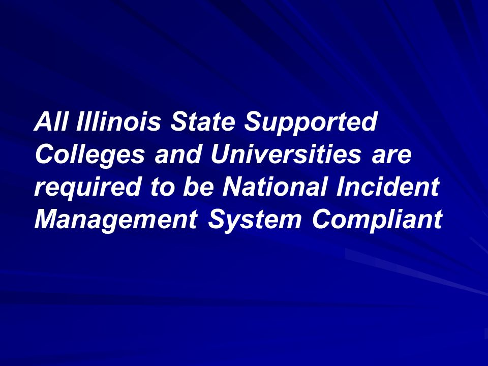 All Illinois State Supported Colleges and Universities are required to be National Incident Management System Compliant