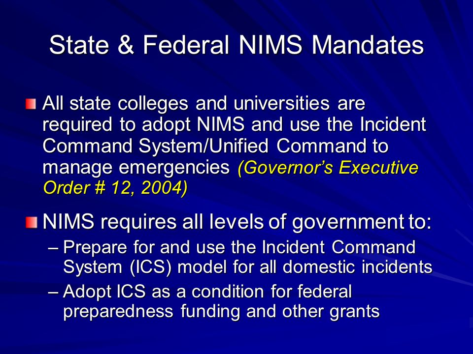 State & Federal NIMS Mandates All state colleges and universities are required to adopt NIMS and use the Incident Command System/Unified Command to manage emergencies (Governors Executive Order # 12, 2004) NIMS requires all levels of government to: –Prepare for and use the Incident Command System (ICS) model for all domestic incidents –Adopt ICS as a condition for federal preparedness funding and other grants