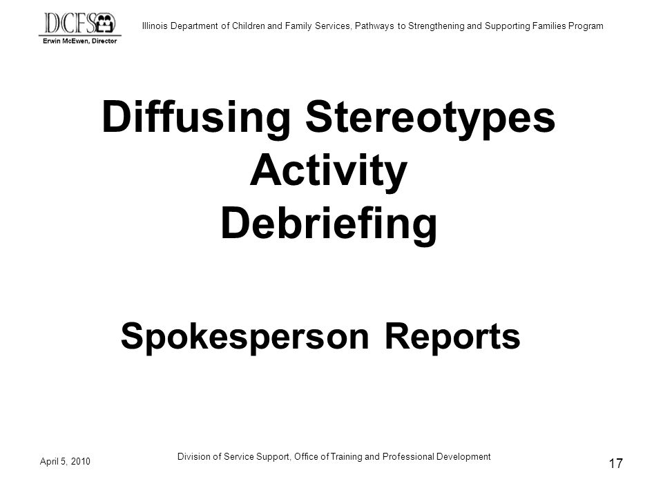 Illinois Department of Children and Family Services, Pathways to Strengthening and Supporting Families Program Diffusing Stereotypes Activity Debriefing Spokesperson Reports April 5, 2010 17 Division of Service Support, Office of Training and Professional Development