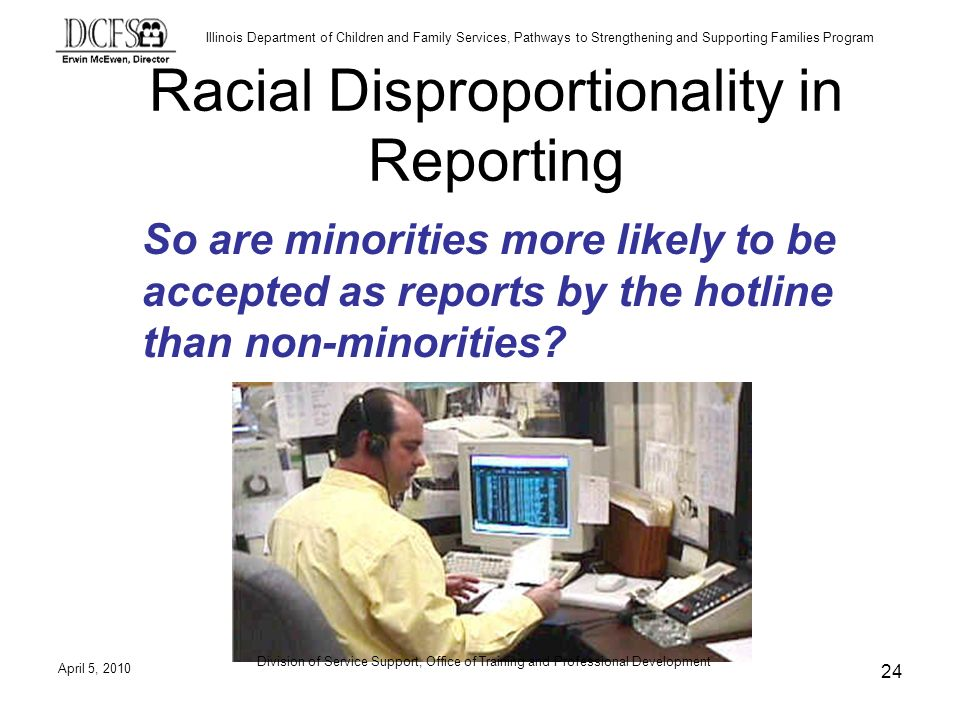Illinois Department of Children and Family Services, Pathways to Strengthening and Supporting Families Program Racial Disproportionality in Reporting So are minorities more likely to be accepted as reports by the hotline than non-minorities.