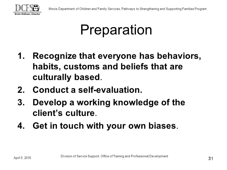Illinois Department of Children and Family Services, Pathways to Strengthening and Supporting Families Program Preparation 1.Recognize that everyone has behaviors, habits, customs and beliefs that are culturally based.