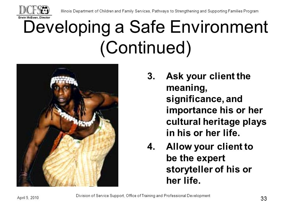 Illinois Department of Children and Family Services, Pathways to Strengthening and Supporting Families Program Developing a Safe Environment (Continued) 3.Ask your client the meaning, significance, and importance his or her cultural heritage plays in his or her life.