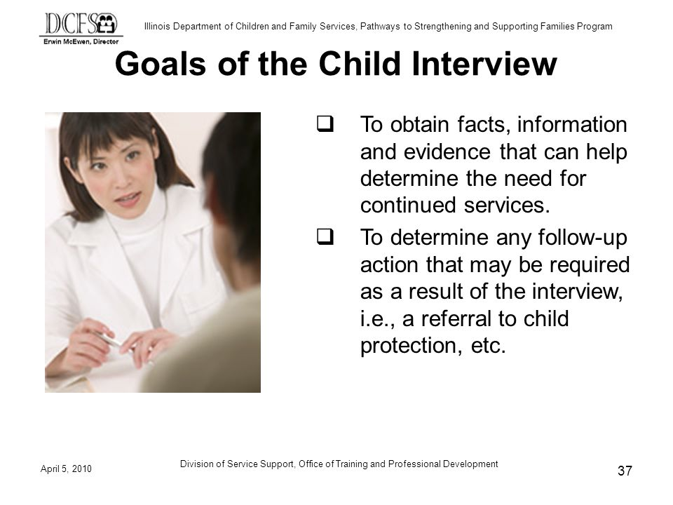 Illinois Department of Children and Family Services, Pathways to Strengthening and Supporting Families Program Goals of the Child Interview To obtain facts, information and evidence that can help determine the need for continued services.