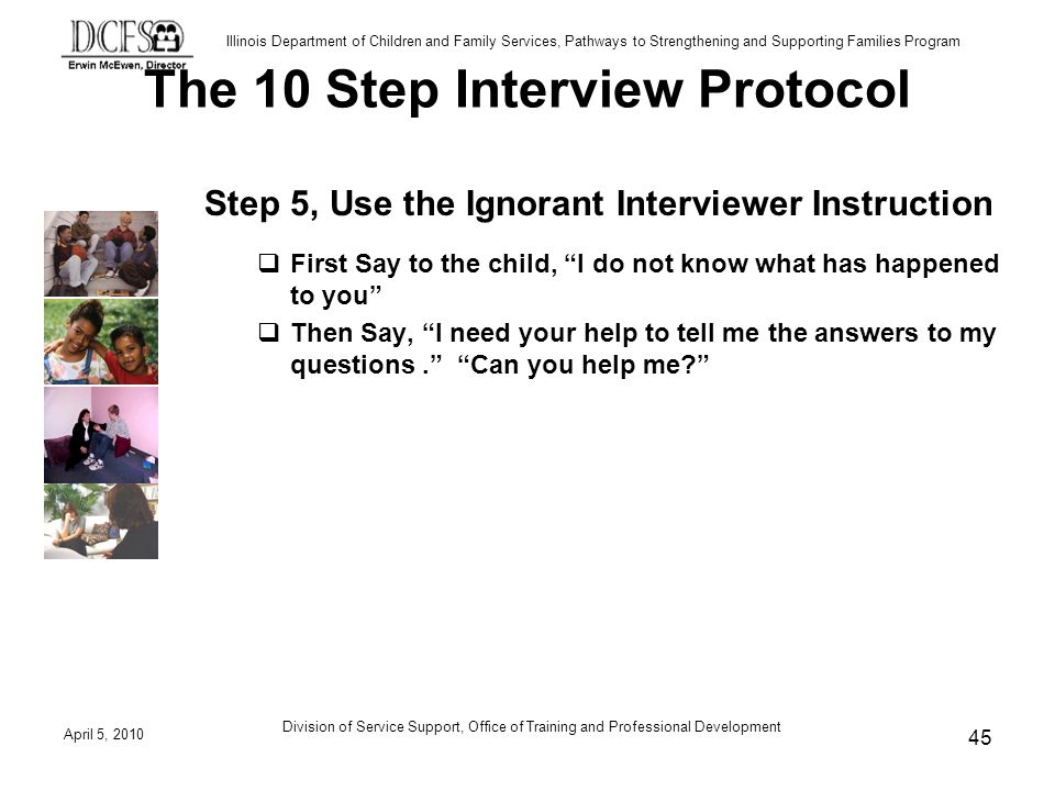 Illinois Department of Children and Family Services, Pathways to Strengthening and Supporting Families Program The 10 Step Interview Protocol Step 5, Use the Ignorant Interviewer Instruction First Say to the child, I do not know what has happened to you Then Say, I need your help to tell me the answers to my questions.