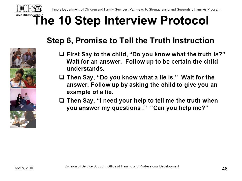Illinois Department of Children and Family Services, Pathways to Strengthening and Supporting Families Program The 10 Step Interview Protocol Step 6, Promise to Tell the Truth Instruction First Say to the child, Do you know what the truth is.