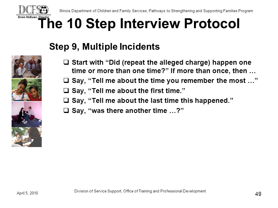 Illinois Department of Children and Family Services, Pathways to Strengthening and Supporting Families Program The 10 Step Interview Protocol Step 9, Multiple Incidents Start with Did (repeat the alleged charge) happen one time or more than one time.