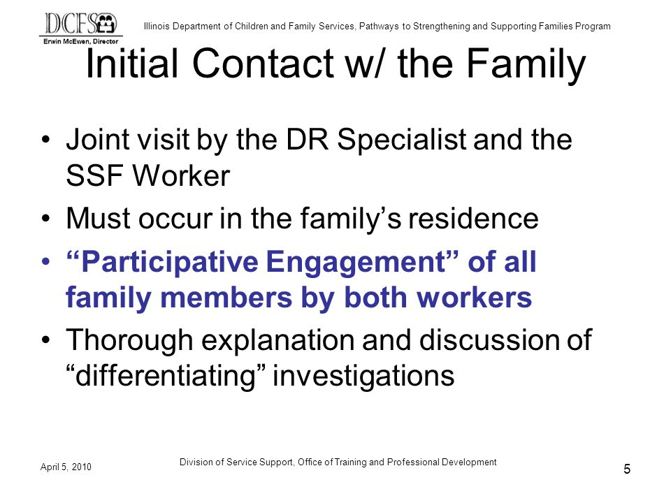 Illinois Department of Children and Family Services, Pathways to Strengthening and Supporting Families Program Initial Contact w/ the Family Joint visit by the DR Specialist and the SSF Worker Must occur in the familys residence Participative Engagement of all family members by both workers Thorough explanation and discussion of differentiating investigations April 5, 2010 5 Division of Service Support, Office of Training and Professional Development