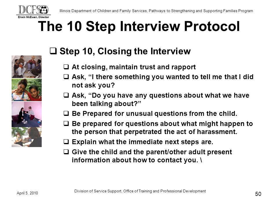 Illinois Department of Children and Family Services, Pathways to Strengthening and Supporting Families Program The 10 Step Interview Protocol Step 10, Closing the Interview At closing, maintain trust and rapport Ask, I there something you wanted to tell me that I did not ask you.